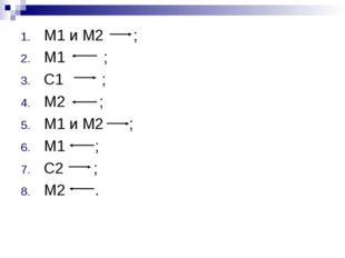 М1 и М2 ; М1 ; С1 ; М2 ; М1 и М2 ; М1 ; С2 ; М2 .