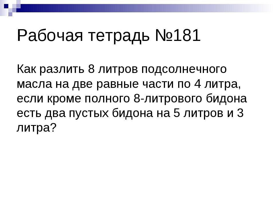 Рабочая тетрадь №181 Как разлить 8 литров подсолнечного масла на две равные ч...