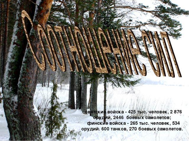 советские войска - 425 тыс. человек, 2 876 орудий, 2446 боевых самолетов; фин...