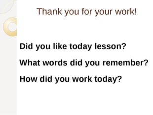 Thank you for your work! Did you like today lesson? What words did you rememb