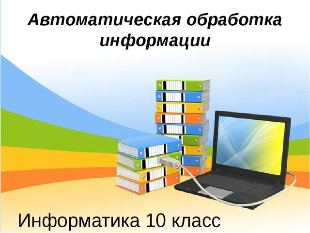 Информатика 10 класс Автоматическая обработка информации