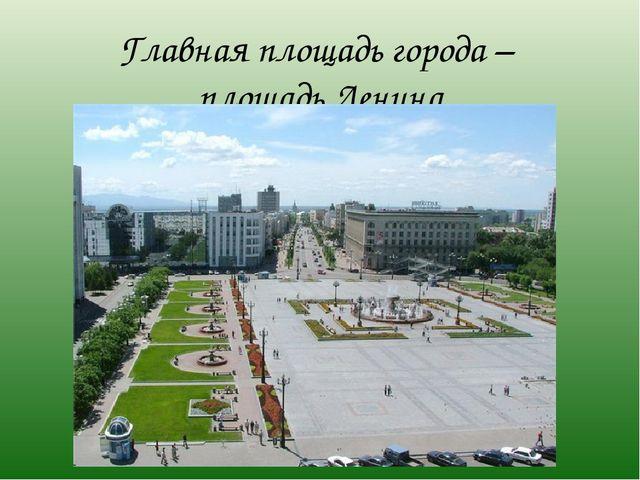 Главная площадь города – площадь Ленина