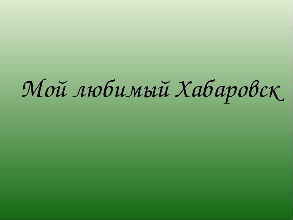 Мой любимый Хабаровск