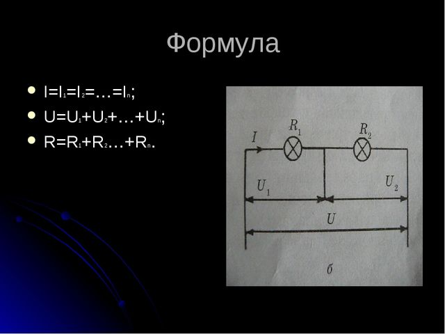 Формула I=I1=I2=…=In; U=U1+U2+…+Un; R=R1+R2…+Rn.