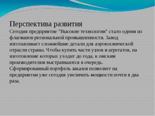 """Перспектива развития Сегодня предприятие """"Высокие технологии"""" стало одним из"""