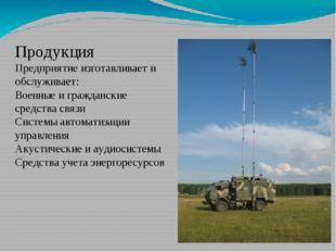 Продукция Предприятие изготавливает и обслуживает: Военные и гражданские сред