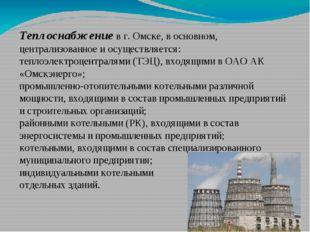 Теплоснабжение в г. Омске, в основном, централизованное и осуществляется: теп