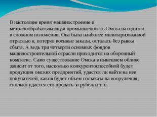 В настоящее время машиностроение и металлообрабатывающая промышленность Омска
