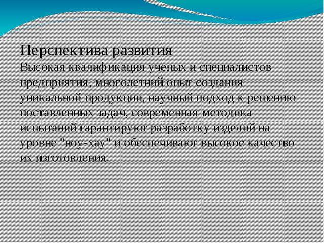 Перспектива развития Высокая квалификация ученых и специалистов предприятия,...