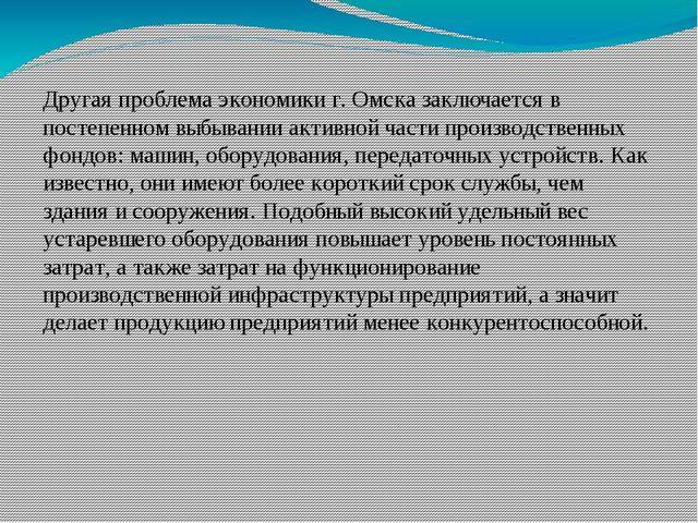 Другая проблема экономики г. Омска заключается в постепенном выбывании активн...