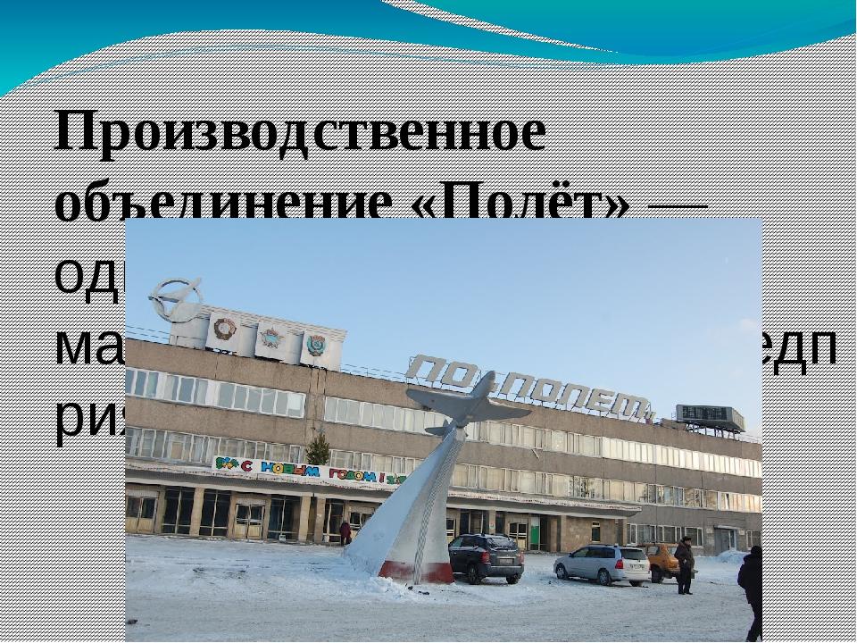 Производственное объединение «Полёт»— одно из крупнейших машиностроительных...