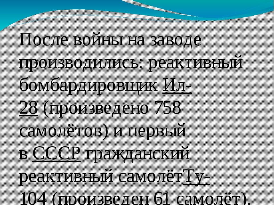 После войны на заводе производились: реактивный бомбардировщикИл-28(произве...
