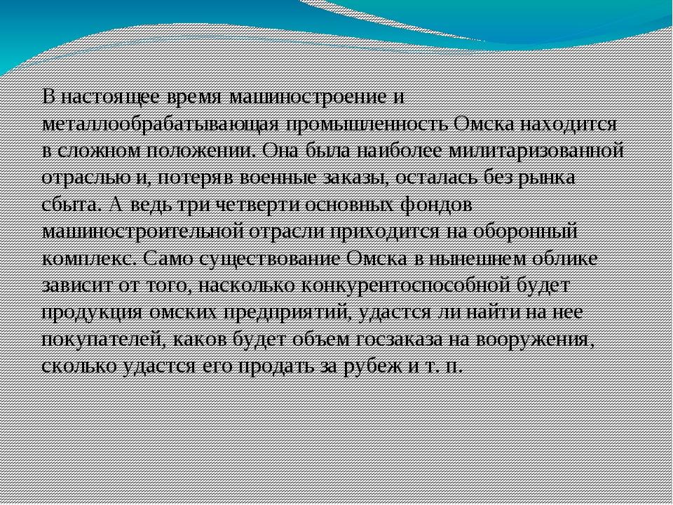 В настоящее время машиностроение и металлообрабатывающая промышленность Омска...
