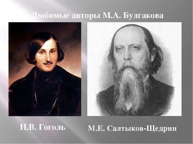 Любимые авторы М.А. Булгакова Н.В. Гоголь М.Е. Салтыков-Щедрин