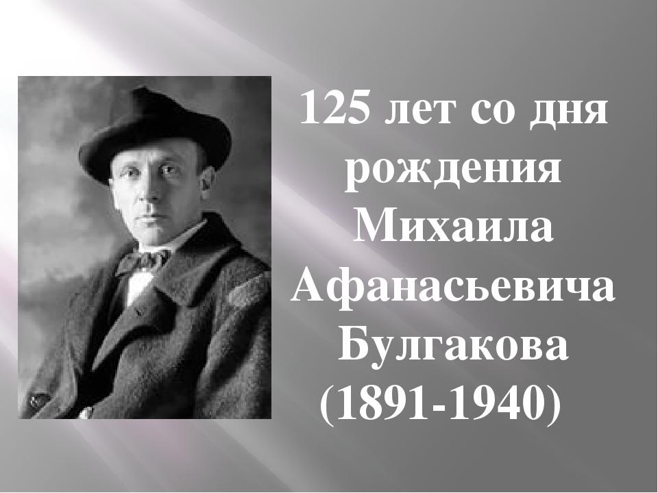 125 лет со дня рождения Михаила Афанасьевича Булгакова (1891-1940)