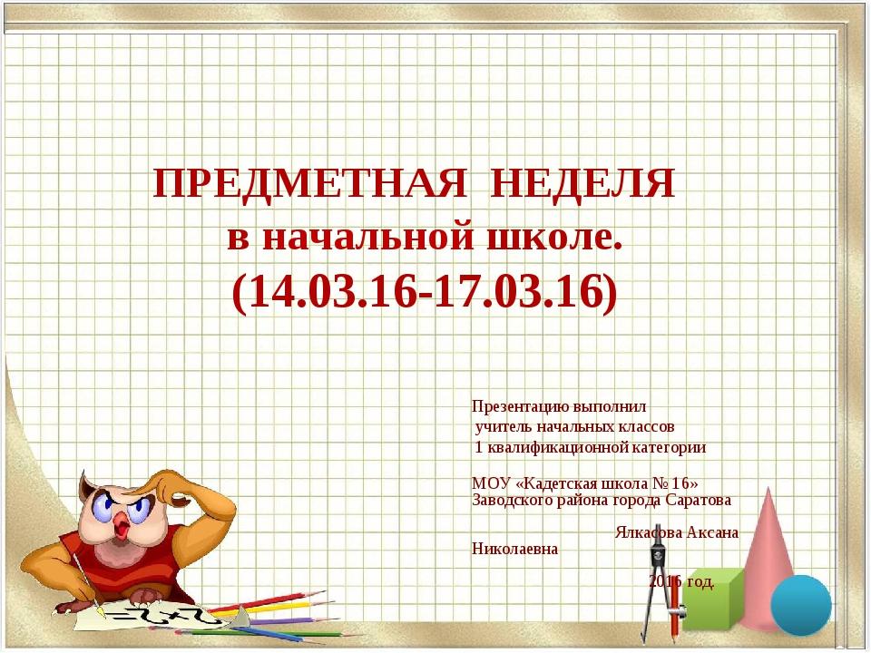 ПРЕДМЕТНАЯ НЕДЕЛЯ в начальной школе. (14.03.16-17.03.16) Презентацию выполнил...