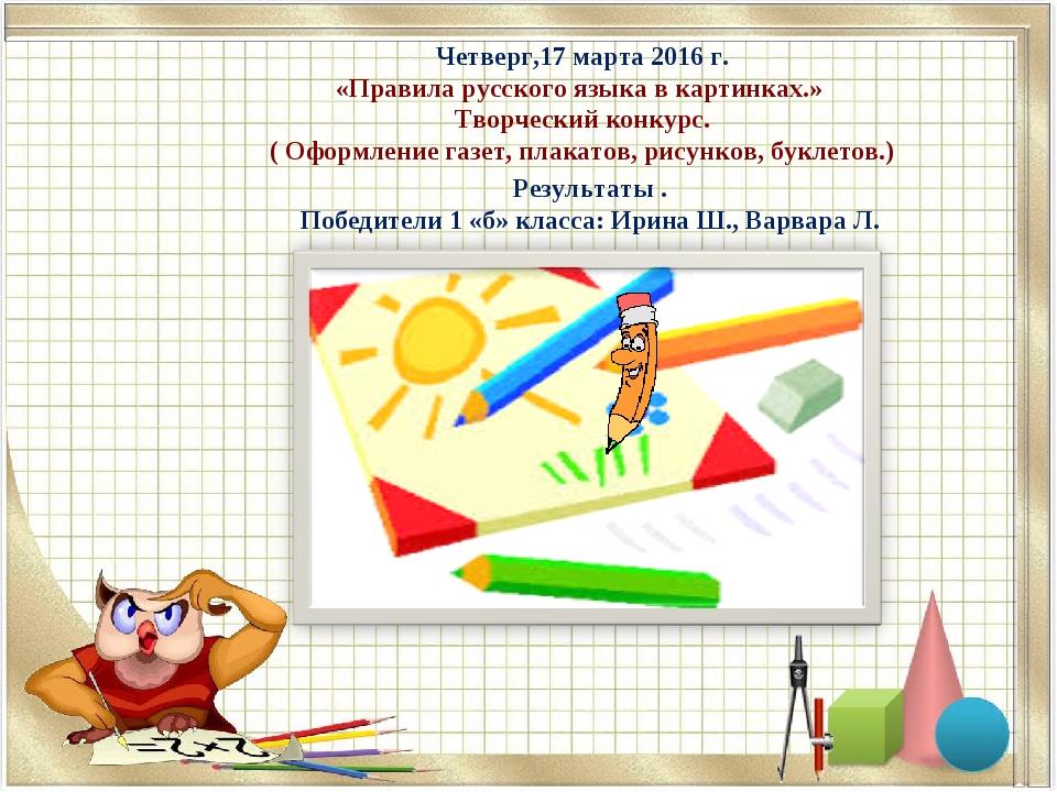 Четверг,17 марта 2016 г. «Правила русского языка в картинках.» Творческий кон...