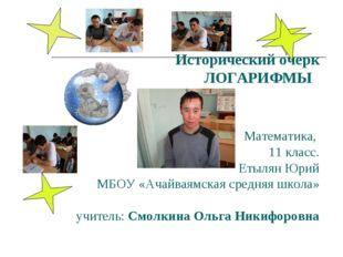 Исторический очерк ЛОГАРИФМЫ  Математика, 11 класс. Етылян Юрий МБОУ «Ач