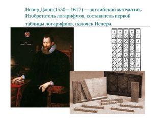 Непер Джон(1550—1617) —английский математик. Изобретатель логарифмов, состави
