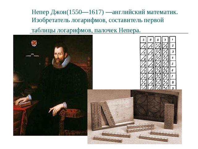 Непер Джон(1550—1617) —английский математик. Изобретатель логарифмов, состави...