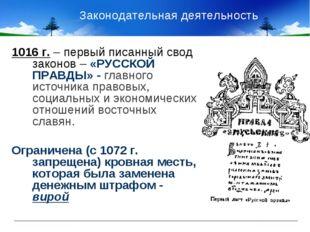 Законодательная деятельность 1016 г. – первый писанный свод законов – «РУССК