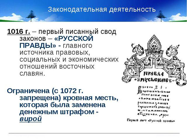 Законодательная деятельность 1016 г. – первый писанный свод законов – «РУССК...