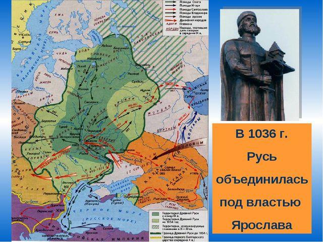 В 1036 г. Русь объединилась под властью Ярослава