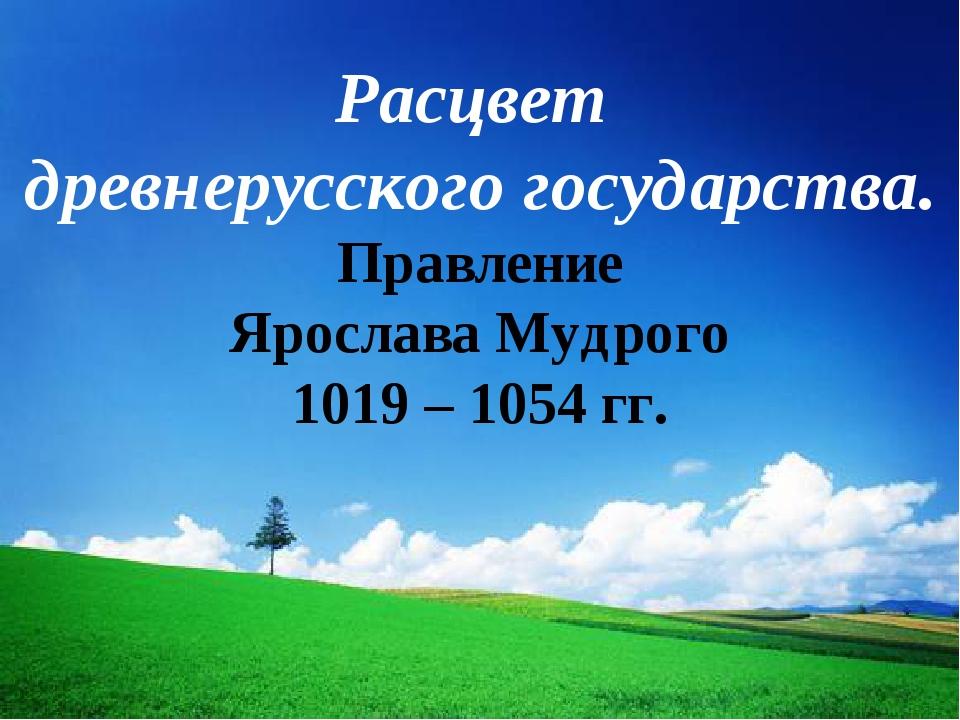 Расцвет древнерусского государства. Правление Ярослава Мудрого 1019 – 1054 гг.