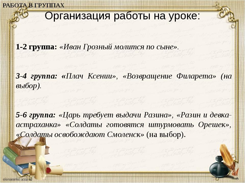 Организация работы на уроке: 1-2 группа: «Иван Грозный молится по сыне». 3-4...