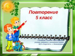 Повторение 5 класс Составила: Ушакова Ольга Юрьевна, учитель немецкого и англ
