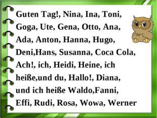 Guten Tag!, Nina, Ina, Toni, Goga, Ute, Gena, Otto, Ana, Ada, Anton, Hanna, H