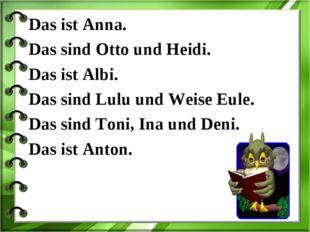 Das ist Anna. Das sind Otto und Heidi. Das ist Albi. Das sind Lulu und Weise