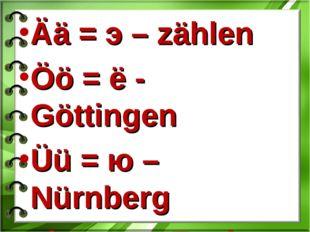 Ää = э – zählen Öö = ё - Göttingen Üü = ю –Nürnberg chs = кс -Fuchs