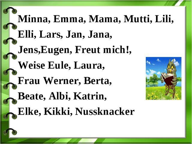 Minna, Emma, Mama, Mutti, Lili, Elli, Lars, Jan, Jana, Jens,Eugen, Freut mich...