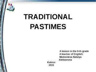TRADITIONAL PASTIMES A lesson in the 9-th grade A teacher of English: Medved