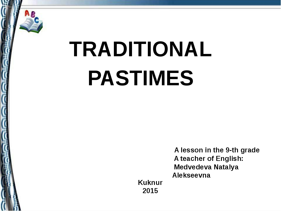 TRADITIONAL PASTIMES A lesson in the 9-th grade A teacher of English: Medved...