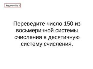 Переведите число 150 из восьмеричной системы счисления в десятичную систему с