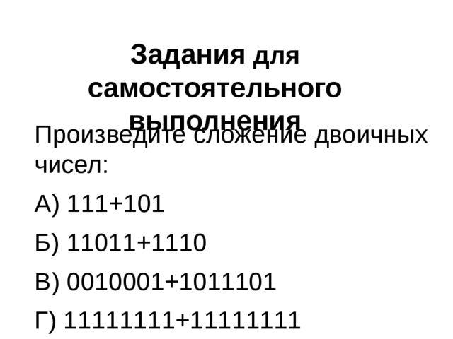 Задания для самостоятельного выполнения Произведите сложение двоичных чисел:...