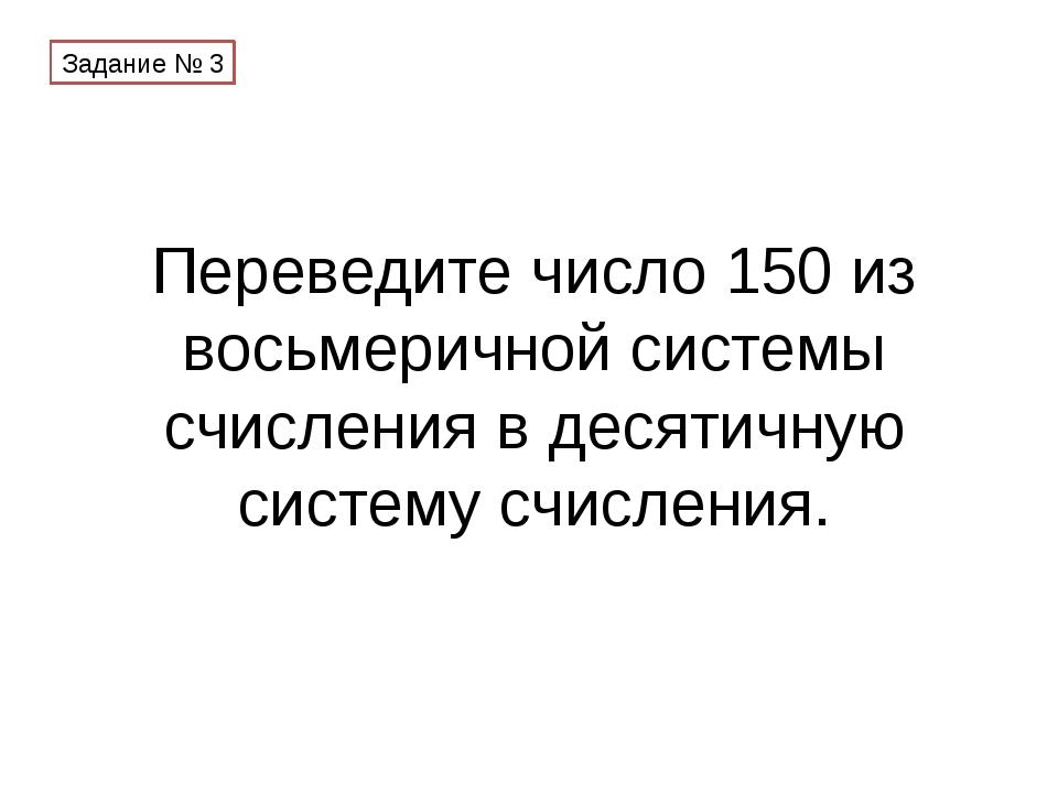 Переведите число 150 из восьмеричной системы счисления в десятичную систему с...