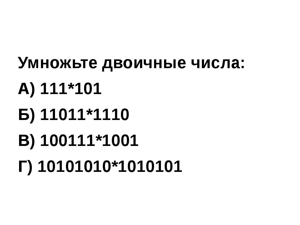 Умножьте двоичные числа: А) 111*101 Б) 11011*1110 В) 100111*1001 Г) 10101010*...