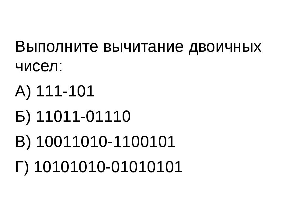 Выполните вычитание двоичных чисел: А) 111-101 Б) 11011-01110 В) 10011010-110...