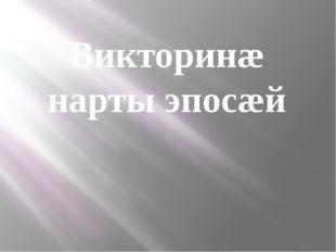 Викторинæ нарты эпосæй