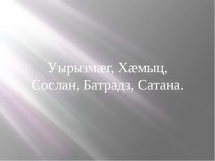 Уырызмæг, Хæмыц, Сослан, Батрадз, Сатана.