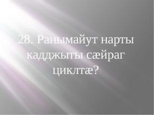 28. Ранымайут нарты кадджыты сæйраг циклтæ?