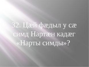 32. Цæй фæдыл у сæ симд Нартæн кадæг «Нарты симды»?