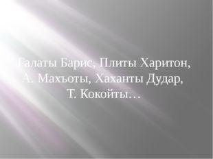 Галаты Барис, Плиты Харитон, А. Махъоты, Хаханты Дудар, Т. Кокойты…