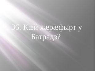 36. Кæй хæрæфырт у Батрадз?