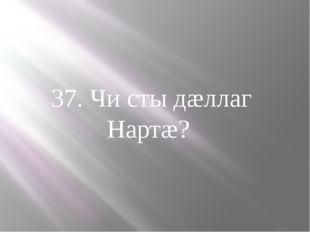 37. Чи сты дæллаг Нартæ?