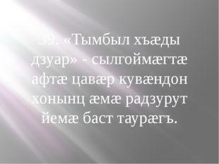 39. «Тымбыл хъæды дзуар» - сылгоймæгтæ афтæ цавæр кувæндон хонынц æмæ радзуру