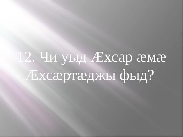 12. Чи уыд Æхсар æмæ Æхсæртæджы фыд?
